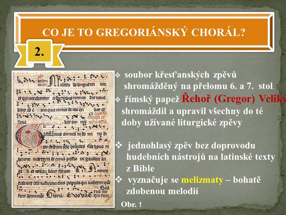 CO JE TO GREGORIÁNSKÝ CHORÁL? 2.  soubor křesťanských zpěvů shromážděný na přelomu 6. a 7. stol.  římský papež Řehoř (Gregor) Veliký shromáždil a up