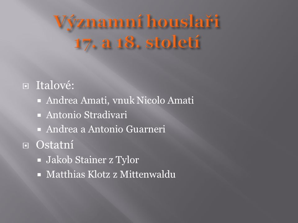  Italové:  Andrea Amati, vnuk Nicolo Amati  Antonio Stradivari  Andrea a Antonio Guarneri  Ostatní  Jakob Stainer z Tylor  Matthias Klotz z Mit