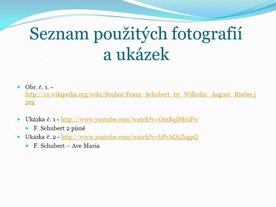 Seznam použitých fotografií a ukázek Obr. č. 1. - http://cs.wikipedia.org/wiki/Soubor:Franz_Schubert_by_Wilhelm_August_Rieder.j peg http://cs.wikipedi