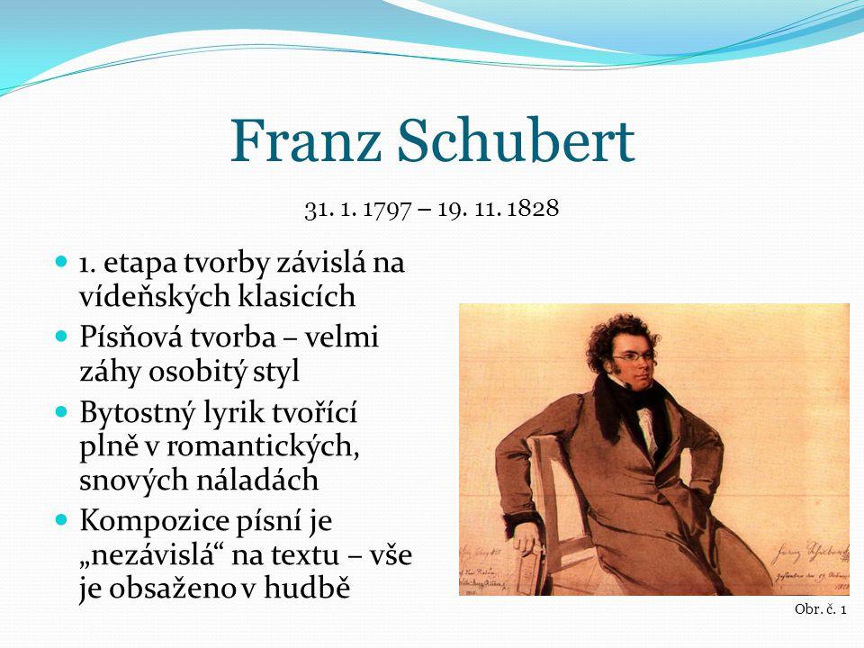 Franz Schubert 1. etapa tvorby závislá na vídeňských klasicích Písňová tvorba – velmi záhy osobitý styl Bytostný lyrik tvořící plně v romantických, sn