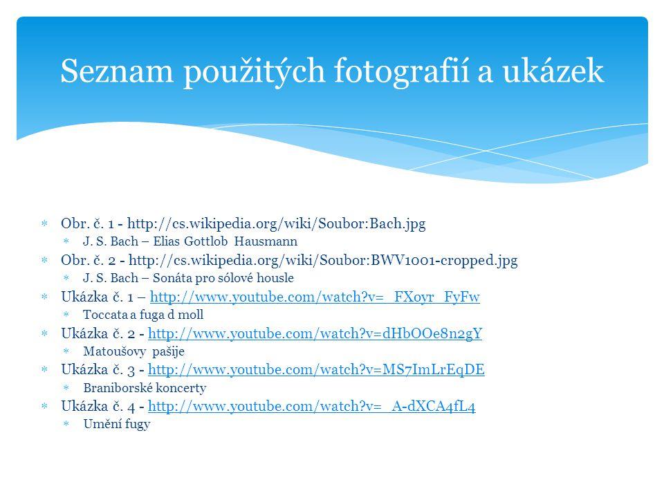  Obr. č. 1 - http://cs.wikipedia.org/wiki/Soubor:Bach.jpg  J. S. Bach – Elias Gottlob Hausmann  Obr. č. 2 - http://cs.wikipedia.org/wiki/Soubor:BWV