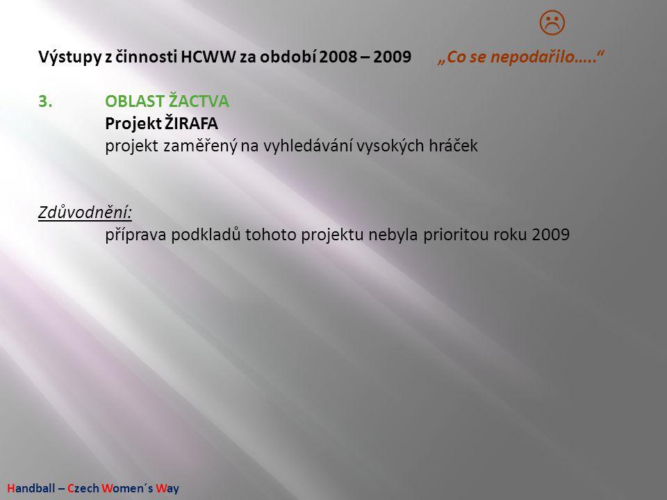 """Handball – Czech Women´s Way Výstupy z činnosti HCWW za období 2008 – 2009 """"Co se nepodařilo….."""" 3.OBLAST ŽACTVA Projekt ŽIRAFA projekt zaměřený na vy"""