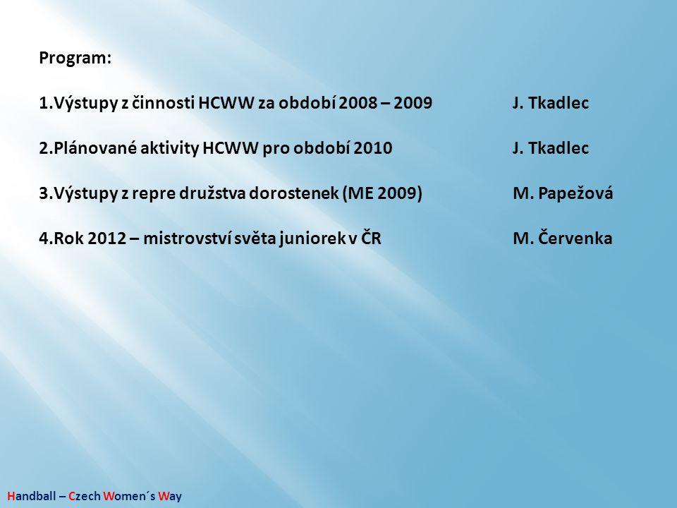 Handball – Czech Women´s Way Program: 1.Výstupy z činnosti HCWW za období 2008 – 2009J. Tkadlec 2.Plánované aktivity HCWW pro období 2010J. Tkadlec 3.