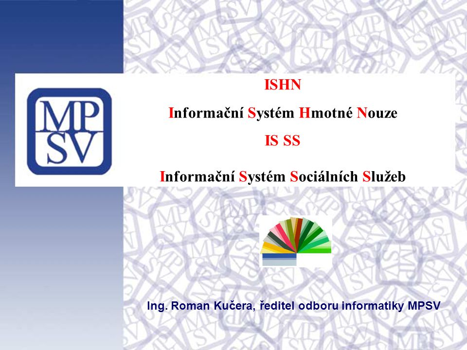 ISHN Informační Systém Hmotné Nouze IS SS Informační Systém Sociálních Služeb Ing. Roman Kučera, ředitel odboru informatiky MPSV