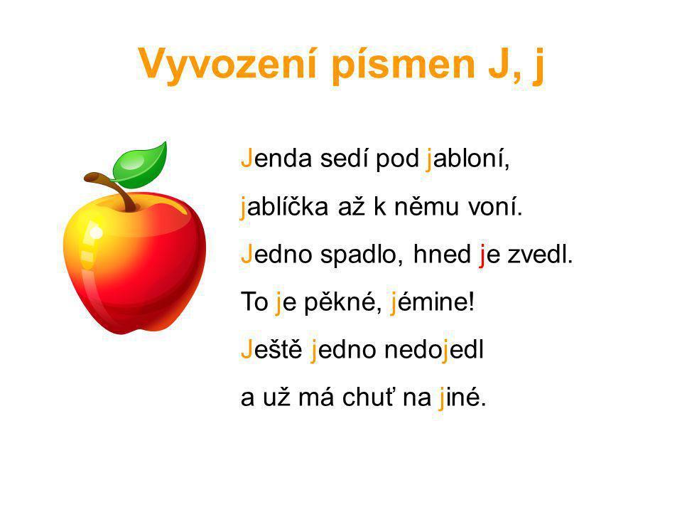 Vyvození písmen J, j Jenda sedí pod jabloní, jablíčka až k němu voní. Jedno spadlo, hned je zvedl. To je pěkné, jémine! Ještě jedno nedojedl a už má c