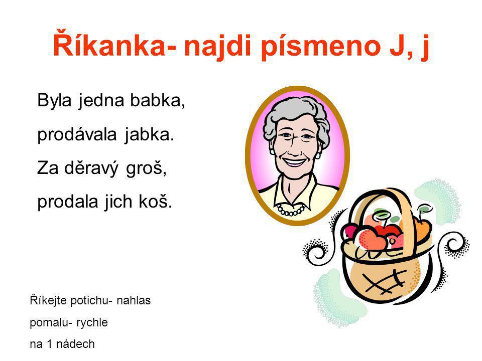 Říkanka- najdi písmeno J, j Byla jedna babka, prodávala jabka. Za děravý groš, prodala jich koš. Říkejte potichu- nahlas pomalu- rychle na 1 nádech