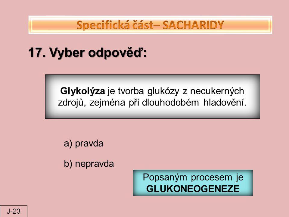 17. Vyber odpověď: Glykolýza je tvorba glukózy z necukerných zdrojů, zejména při dlouhodobém hladovění. a) pravda b) nepravda Popsaným procesem je GLU