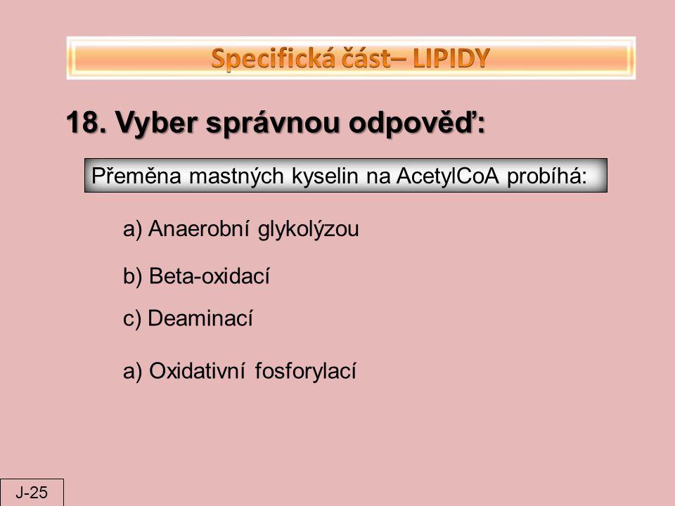 18. Vyber správnou odpověď: Přeměna mastných kyselin na AcetylCoA probíhá: a) Anaerobní glykolýzou b) Beta-oxidací c) Deaminací a) Oxidativní fosforyl