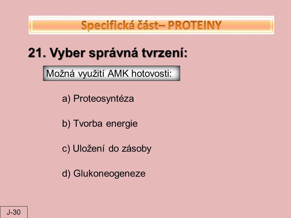 21. Vyber správná tvrzení: Možná využití AMK hotovosti: a) Proteosyntéza b) Tvorba energie c) Uložení do zásoby d) Glukoneogeneze J-30