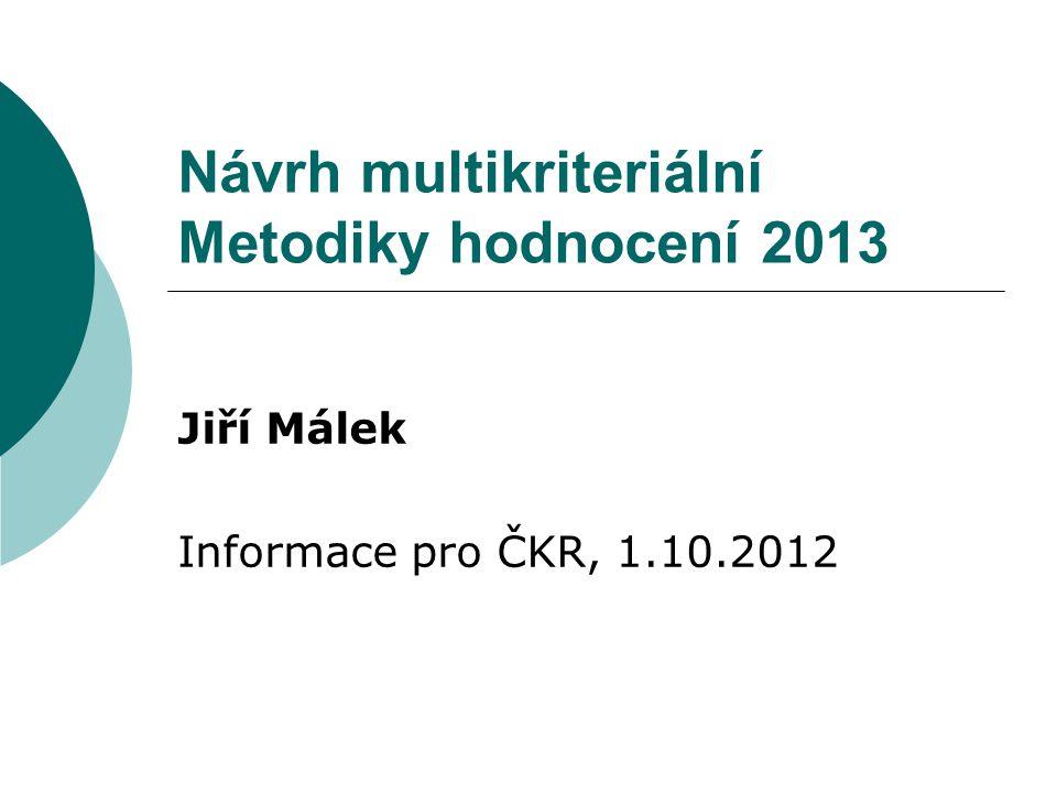 Návrh multikriteriální Metodiky hodnocení 2013 Jiří Málek Informace pro ČKR, 1.10.2012