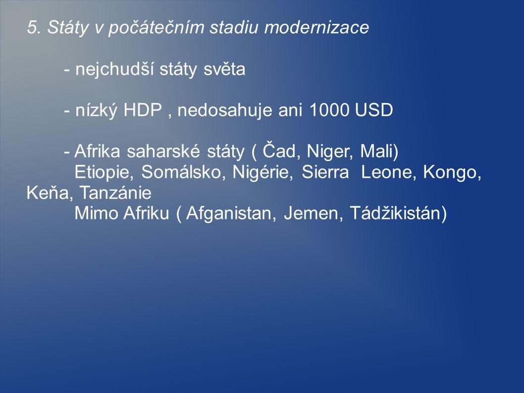 5. Státy v počátečním stadiu modernizace - nejchudší státy světa - nízký HDP, nedosahuje ani 1000 USD - Afrika saharské státy ( Čad, Niger, Mali) Etio