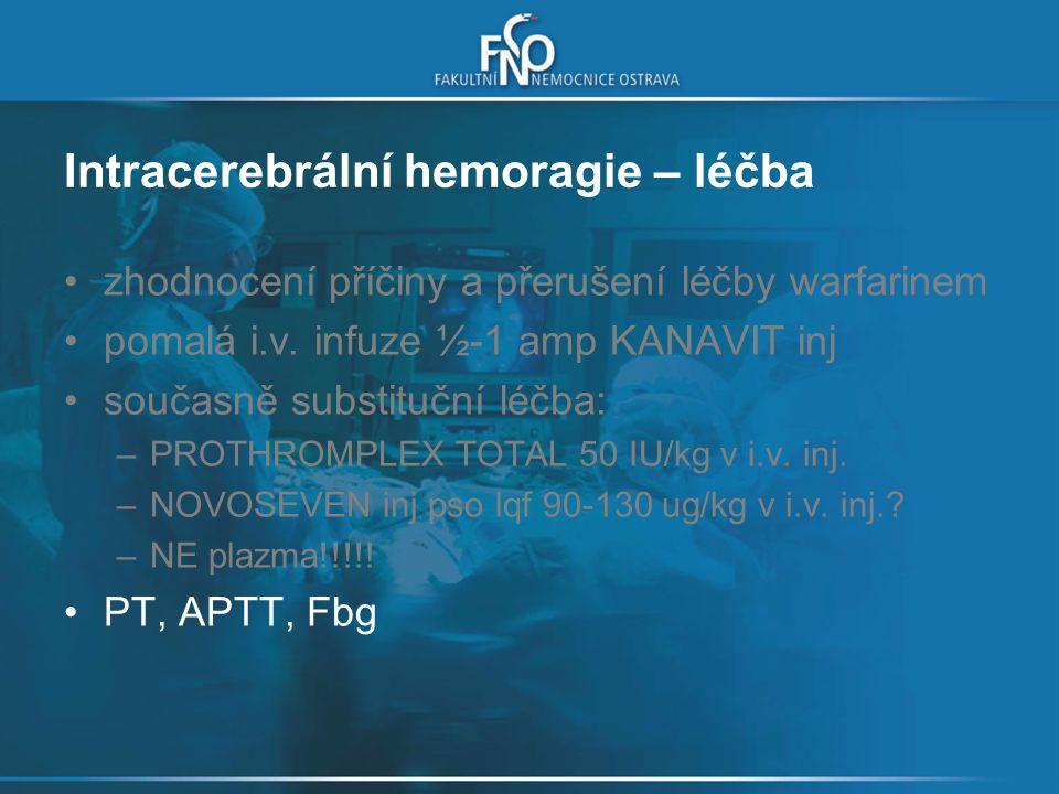 Intracerebrální hemoragie – léčba zhodnocení příčiny a přerušení léčby warfarinem pomalá i.v. infuze ½-1 amp KANAVIT inj současně substituční léčba: –