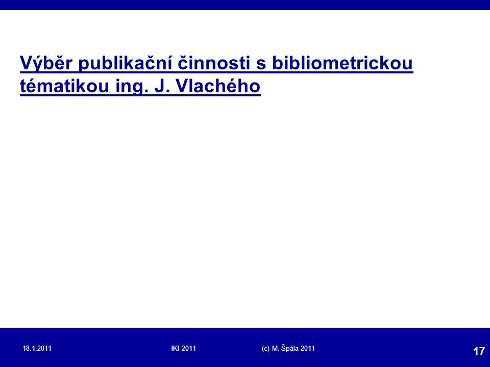 18.1.2011IKI 2011 (c) M. Špála 2011 17 Výběr publikační činnosti s bibliometrickou tématikou ing. J. Vlachého