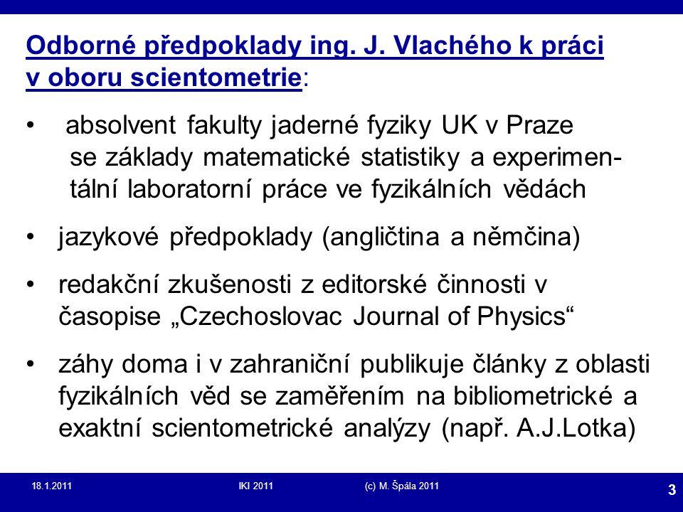 18.1.2011IKI 2011 (c) M. Špála 2011 3 Odborné předpoklady ing. J. Vlachého k práci v oboru scientometrie: absolvent fakulty jaderné fyziky UK v Praze