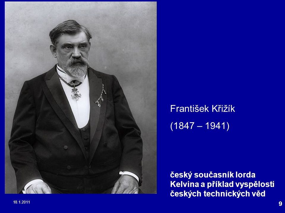 18.1.2011 9 František Křižík (1847 – 1941) český současník lorda Kelvina a příklad vyspělosti českých technických věd
