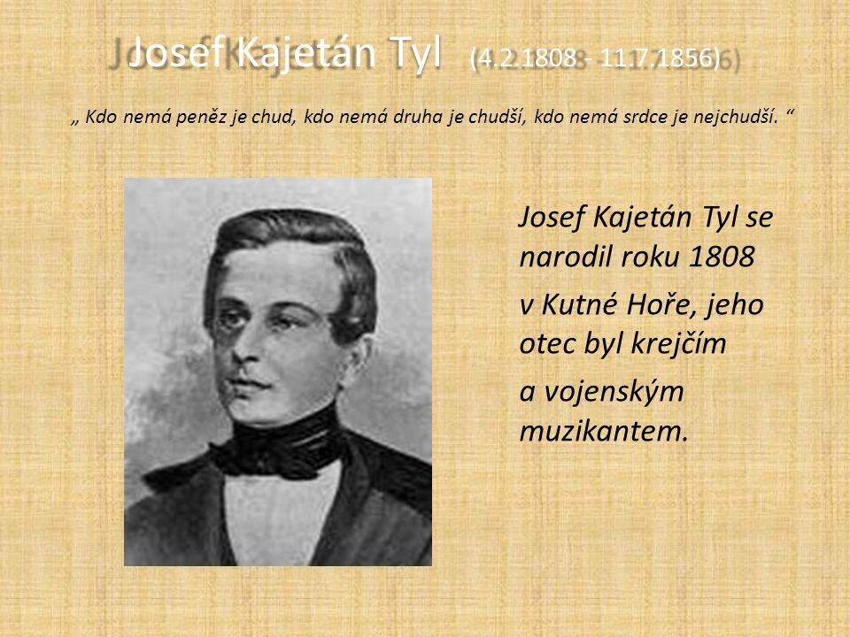 """Josef Kajetán Tyl (4.2.1808 - 11.7.1856) Josef Kajetán Tyl (4.2.1808 - 11.7.1856) """" Kdo nemá peněz je chud, kdo nemá druha je chudší, kdo nemá srdce je nejchudší."""