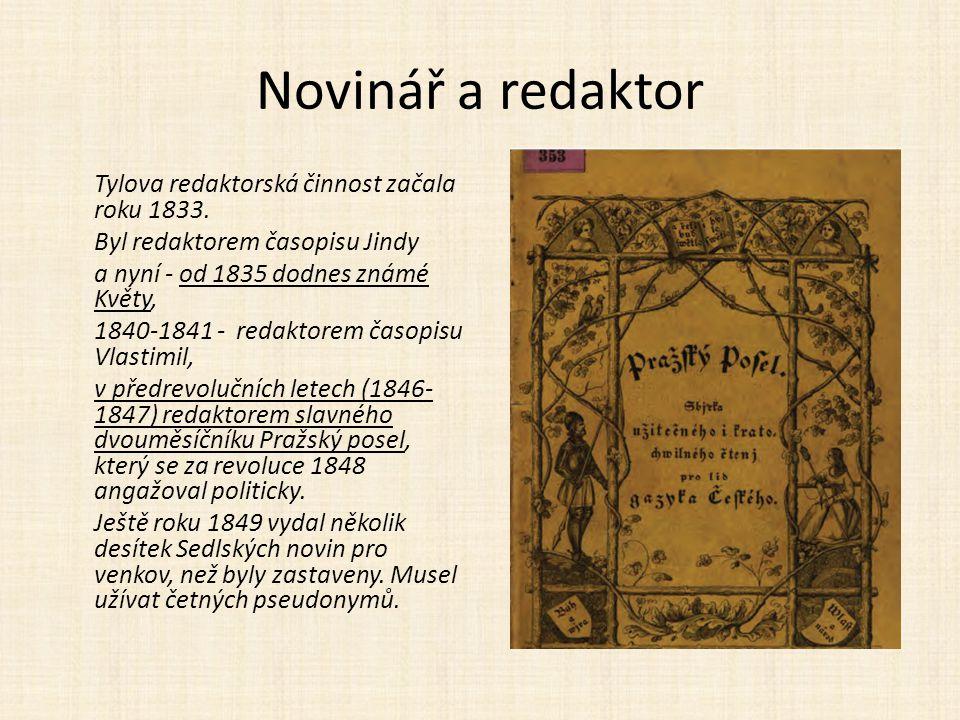 Novinář a redaktor Tylova redaktorská činnost začala roku 1833. Byl redaktorem časopisu Jindy a nyní - od 1835 dodnes známé Květy, 1840-1841 - redakto