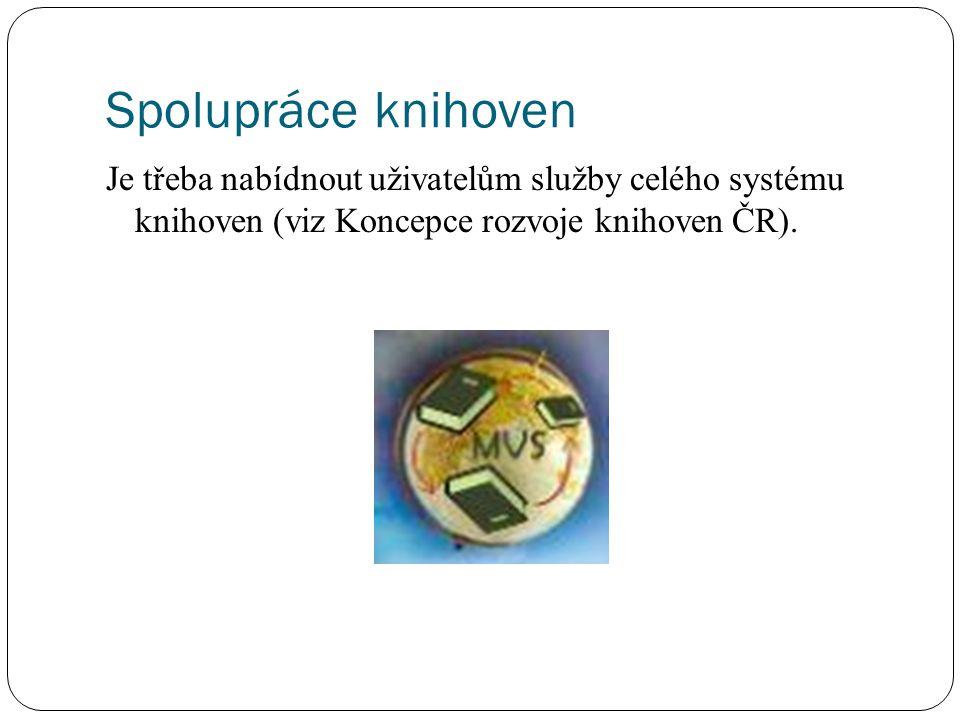 Spolupráce knihoven Je třeba nabídnout uživatelům služby celého systému knihoven (viz Koncepce rozvoje knihoven ČR).