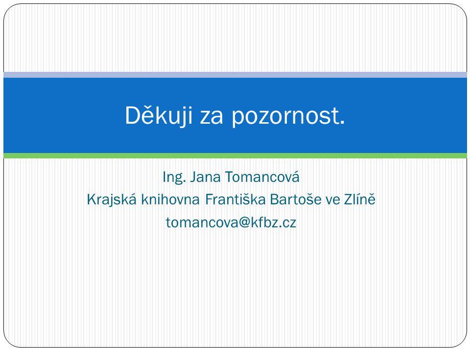 Ing. Jana Tomancová Krajská knihovna Františka Bartoše ve Zlíně tomancova@kfbz.cz Děkuji za pozornost.