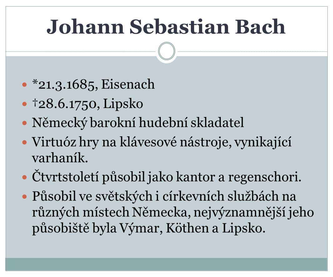 Johann Sebastian Bach *21.3.1685, Eisenach †28.6.1750, Lipsko Německý barokní hudební skladatel Virtuóz hry na klávesové nástroje, vynikající varhaník