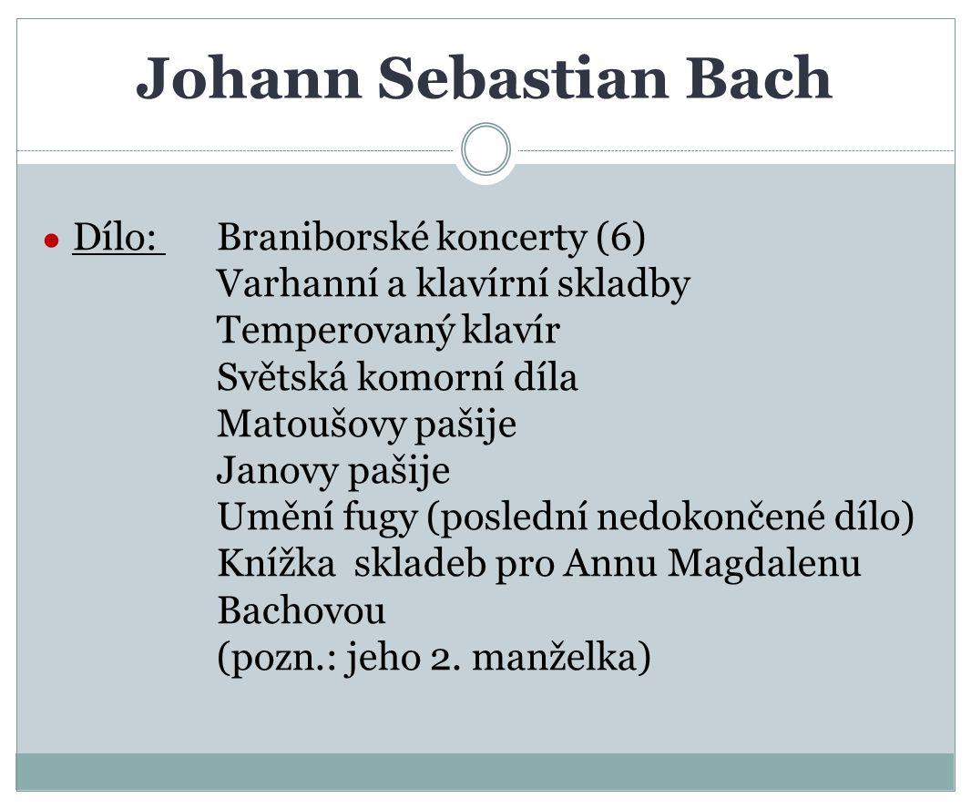 Johann Sebastian Bach ● Dílo: Braniborské koncerty (6) Varhanní a klavírní skladby Temperovaný klavír Světská komorní díla Matoušovy pašije Janovy paš