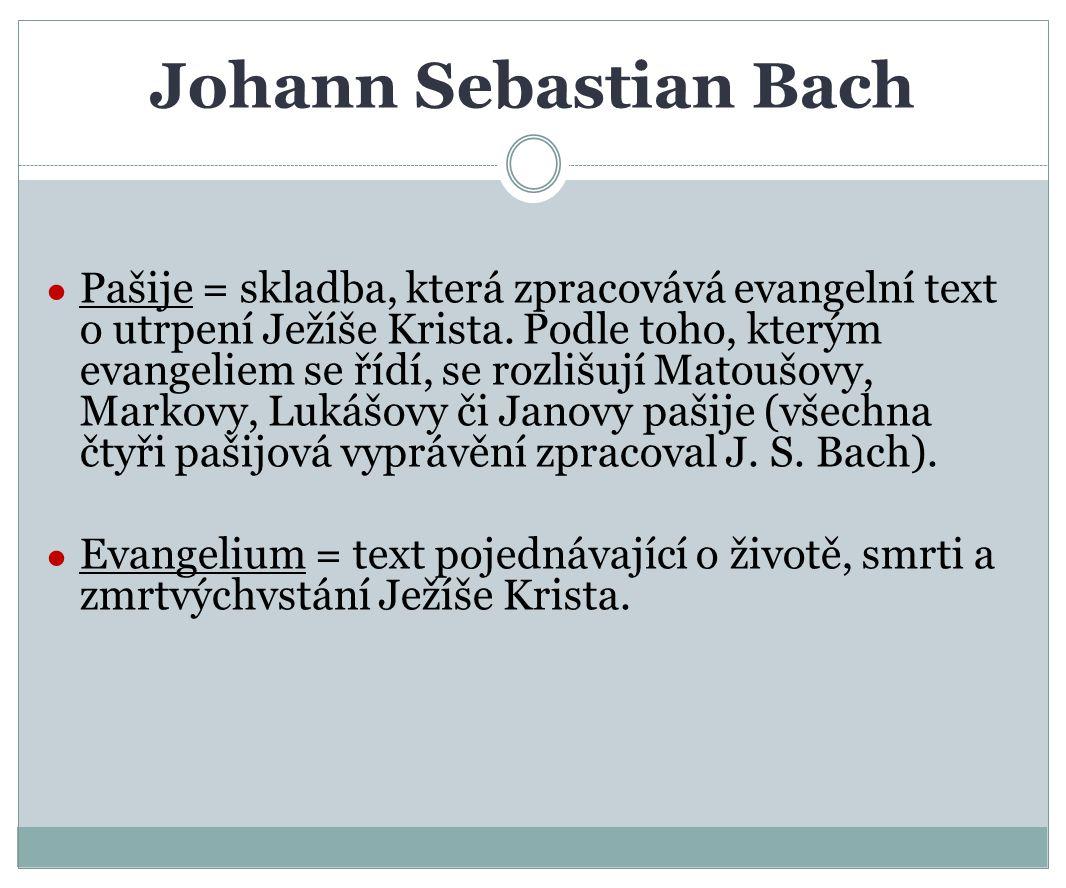 Johann Sebastian Bach ● Pašije = skladba, která zpracovává evangelní text o utrpení Ježíše Krista. Podle toho, kterým evangeliem se řídí, se rozlišují