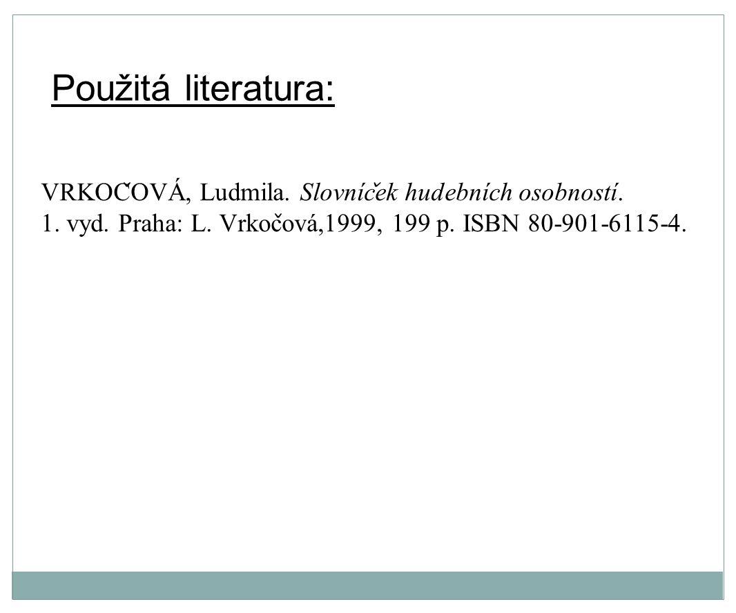 Použitá literatura: VRKOC ̌ OVA, Ludmila. Slovnic ̌ ek hudebnich osobnosti. 1. vyd. Praha: L. Vrkoc ̌ ova,1999, 199 p. ISBN 80-901-6115-4.