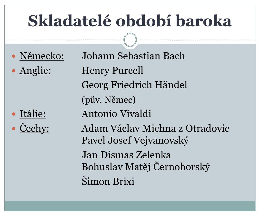 Skladatelé období baroka Německo: Johann Sebastian Bach Anglie: Henry Purcell Georg Friedrich Händel (pův. Němec) Itálie: Antonio Vivaldi Čechy: Adam