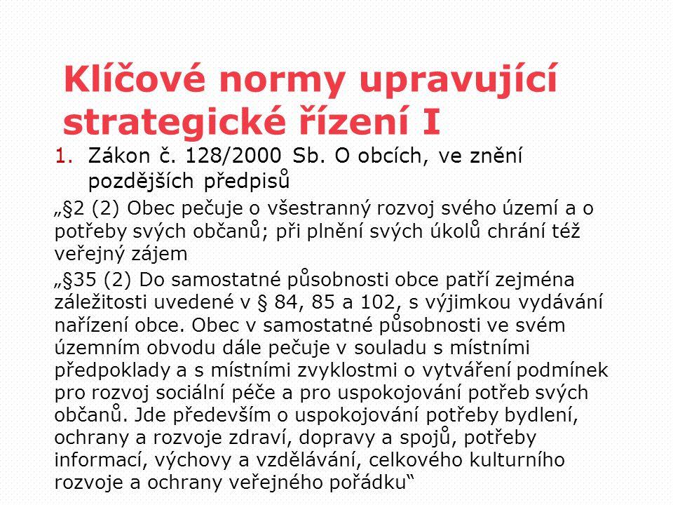"""Klíčové normy upravující strategické řízení I 1.Zákon č. 128/2000 Sb. O obcích, ve znění pozdějších předpisů """"§2 (2) Obec pečuje o všestranný rozvoj s"""