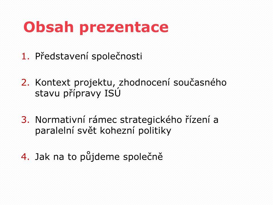 Obsah prezentace 1.Představení společnosti 2.Kontext projektu, zhodnocení současného stavu přípravy ISÚ 3.Normativní rámec strategického řízení a para
