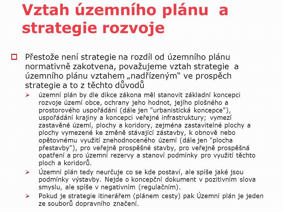 """Vztah územního plánu a strategie rozvoje  Přestože není strategie na rozdíl od územního plánu normativně zakotvena, považujeme vztah strategie a územního plánu vztahem """"nadřízeným ve prospěch strategie a to z těchto důvodů  územní plán by dle dikce zákona měl stanovit základní koncepci rozvoje území obce, ochrany jeho hodnot, jejího plošného a prostorového uspořádání (dále jen urbanistická koncepce ), uspořádání krajiny a koncepci veřejné infrastruktury; vymezí zastavěné území, plochy a koridory, zejména zastavitelné plochy a plochy vymezené ke změně stávající zástavby, k obnově nebo opětovnému využití znehodnoceného území (dále jen plocha přestavby ), pro veřejně prospěšné stavby, pro veřejně prospěšná opatření a pro územní rezervy a stanoví podmínky pro využití těchto ploch a koridorů."""