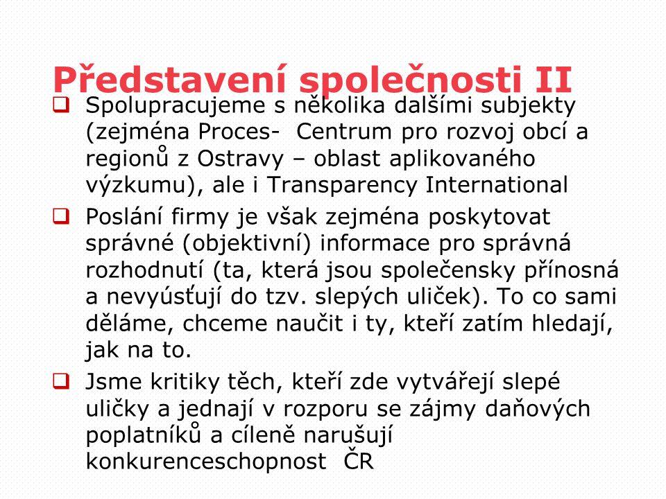 Představení společnosti II  Spolupracujeme s několika dalšími subjekty (zejména Proces- Centrum pro rozvoj obcí a regionů z Ostravy – oblast aplikovaného výzkumu), ale i Transparency International  Poslání firmy je však zejména poskytovat správné (objektivní) informace pro správná rozhodnutí (ta, která jsou společensky přínosná a nevyúsťují do tzv.