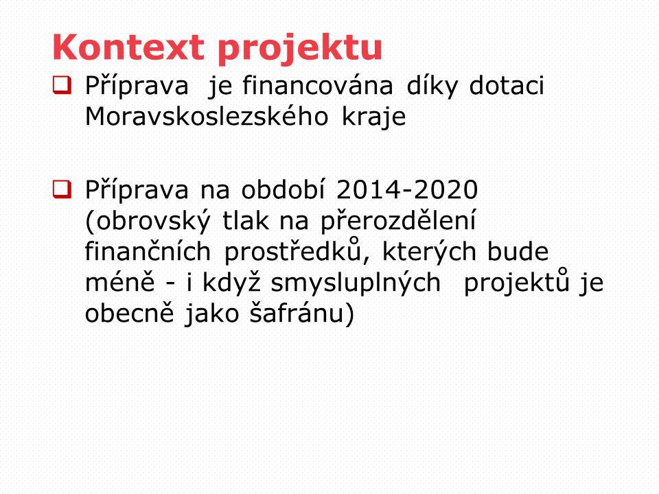 Kontext projektu  Příprava je financována díky dotaci Moravskoslezského kraje  Příprava na období 2014-2020 (obrovský tlak na přerozdělení finančních prostředků, kterých bude méně - i když smysluplných projektů je obecně jako šafránu)