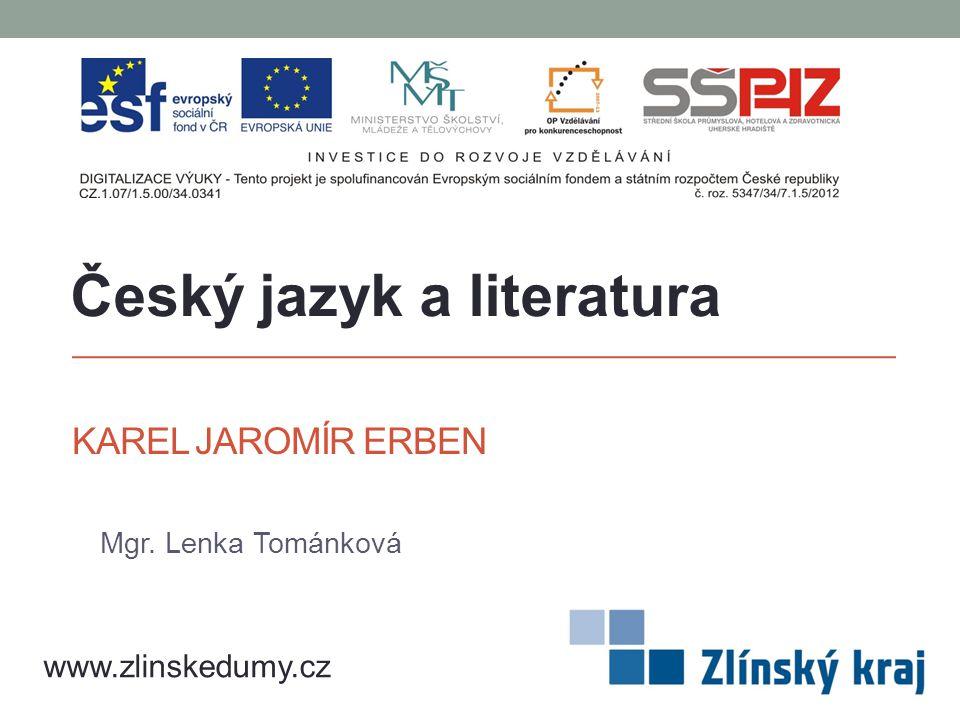 KAREL JAROMÍR ERBEN Mgr. Lenka Tománková Český jazyk a literatura www.zlinskedumy.cz
