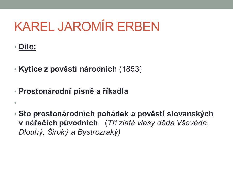 KAREL JAROMÍR ERBEN Dílo: Kytice z pověstí národních (1853) Prostonárodní písně a říkadla Sto prostonárodních pohádek a pověstí slovanských v nářečích