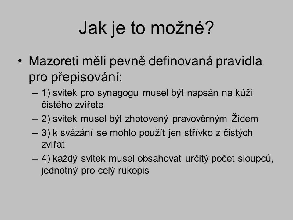 Jak je to možné? Mazoreti měli pevně definovaná pravidla pro přepisování: –1) svitek pro synagogu musel být napsán na kůži čistého zvířete –2) svitek