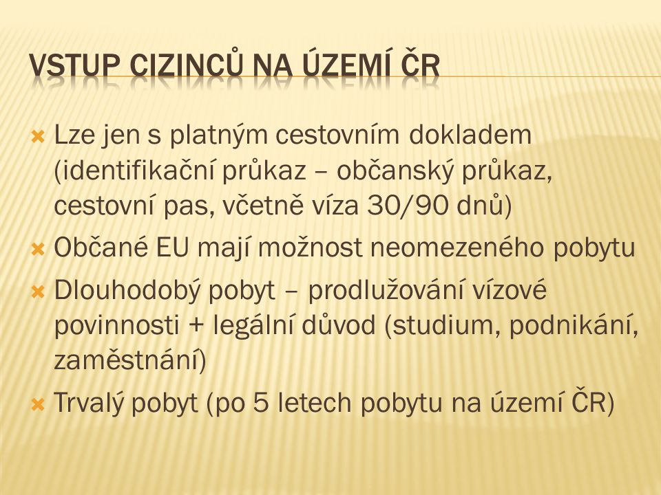  Lze jen s platným cestovním dokladem (identifikační průkaz – občanský průkaz, cestovní pas, včetně víza 30/90 dnů)  Občané EU mají možnost neomezeného pobytu  Dlouhodobý pobyt – prodlužování vízové povinnosti + legální důvod (studium, podnikání, zaměstnání)  Trvalý pobyt (po 5 letech pobytu na území ČR)