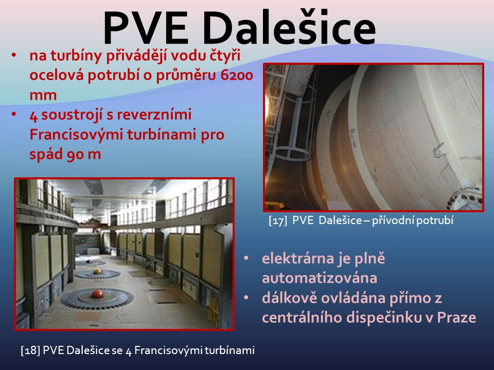 PVE Dalešice [17] PVE Dalešice – přívodní potrubí na turbíny přivádějí vodu čtyři ocelová potrubí o průměru 6200 mm 4 soustrojí s reverzními Francisov