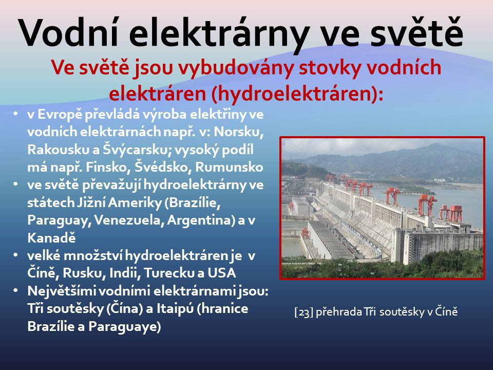 Vodní elektrárny ve světě Ve světě jsou vybudovány stovky vodních elektráren (hydroelektráren): v Evropě převládá výroba elektřiny ve vodních elektrár