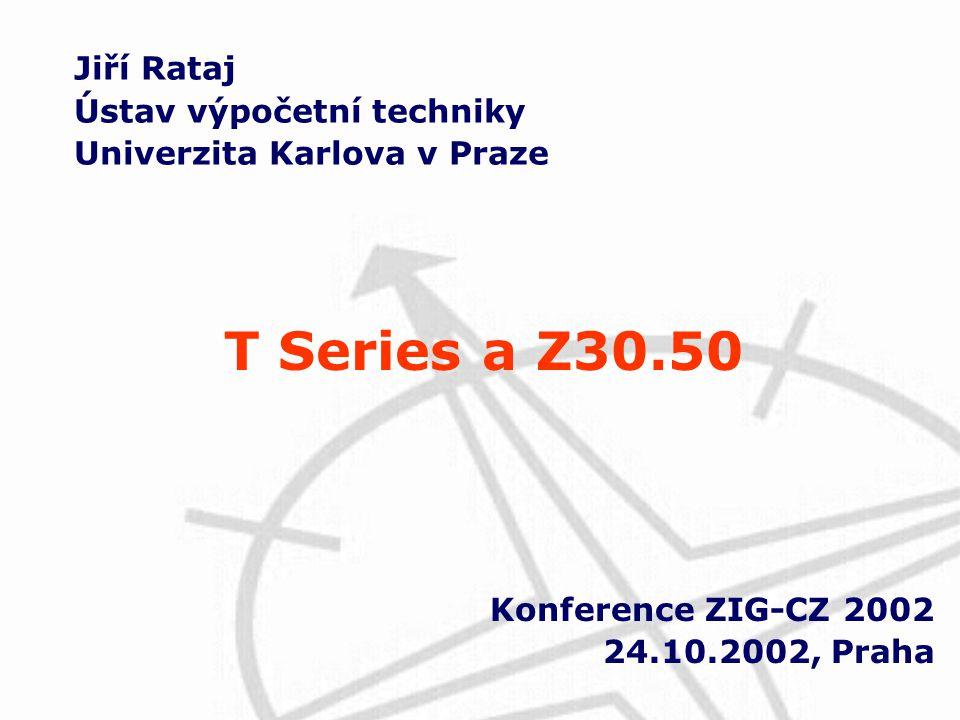 Jiří Rataj Ústav výpočetní techniky Univerzita Karlova v Praze Konference ZIG-CZ 2002 24.10.2002, Praha T Series a Z30.50