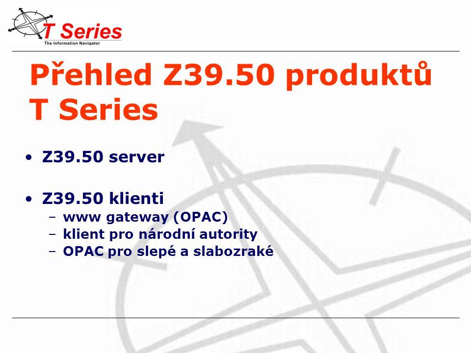 Přehled Z39.50 produktů T Series Z39.50 server Z39.50 klienti –www gateway (OPAC) –klient pro národní autority –OPAC pro slepé a slabozraké