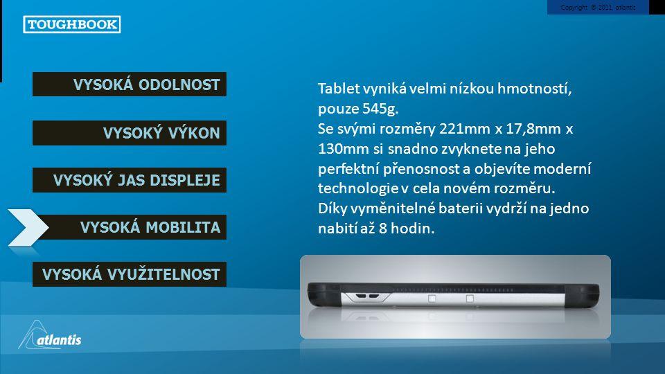 Copyright © 2011, atlantis VYSOKÁ ODOLNOST VYSOKÝ VÝKON VYSOKÝ JAS DISPLEJE VYSOKÁ MOBILITA VYSOKÁ VYUŽITELNOST Tablet vyniká velmi nízkou hmotností,