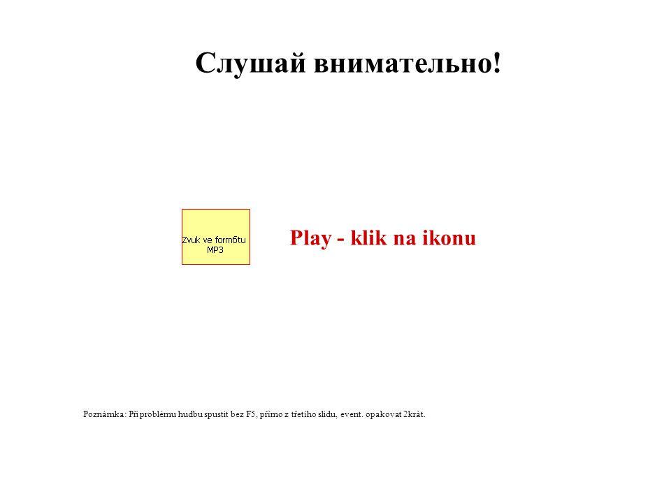 Play - klik na ikonu Слушай внимательно! Poznámka: Při problému hudbu spustit bez F5, přímo z třetího slidu, event. opakovat 2krát.
