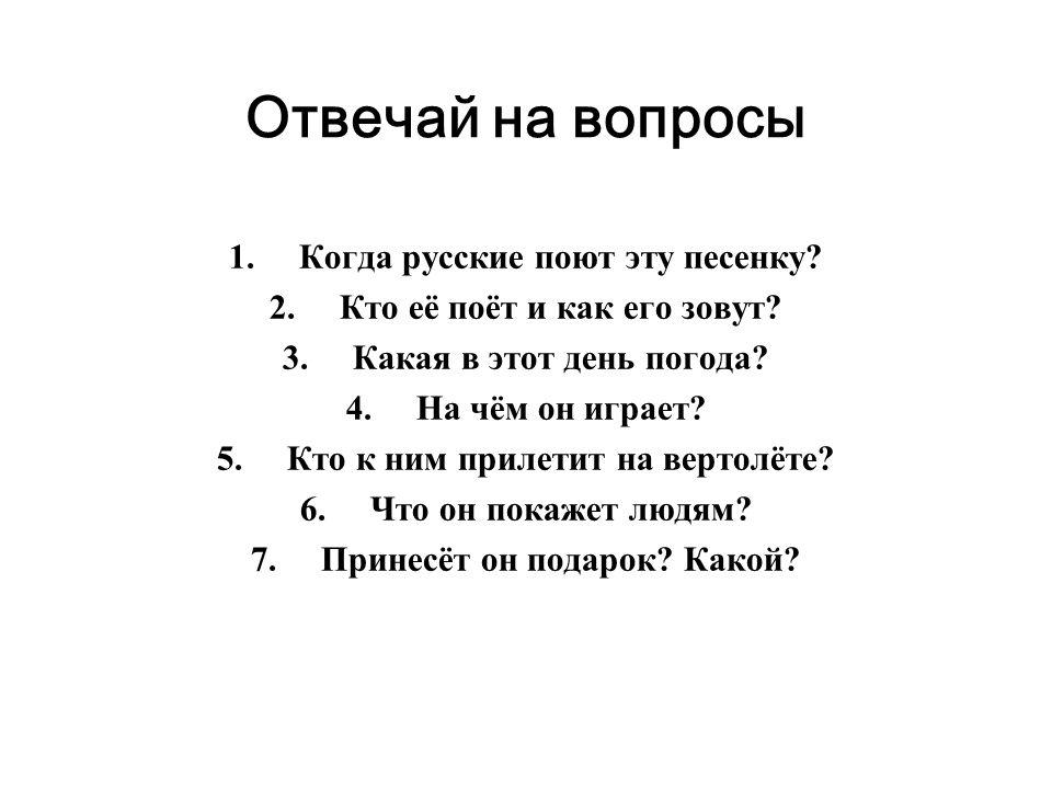 Отвечай на вопросы 1.Когда русские поют эту песенку? 2.Кто её поёт и как его зовут? 3.Какая в этот день погода? 4.На чём он играет? 5.Кто к ним прилет