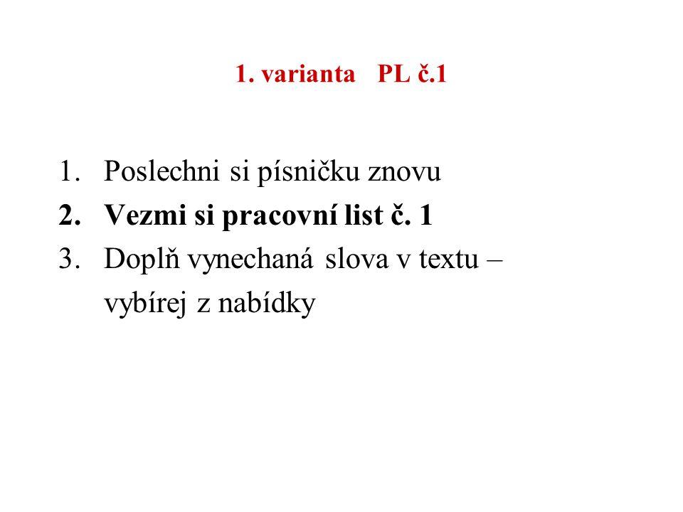 1. varianta PL č.1 1.Poslechni si písničku znovu 2.Vezmi si pracovní list č. 1 3.Doplň vynechaná slova v textu – vybírej z nabídky
