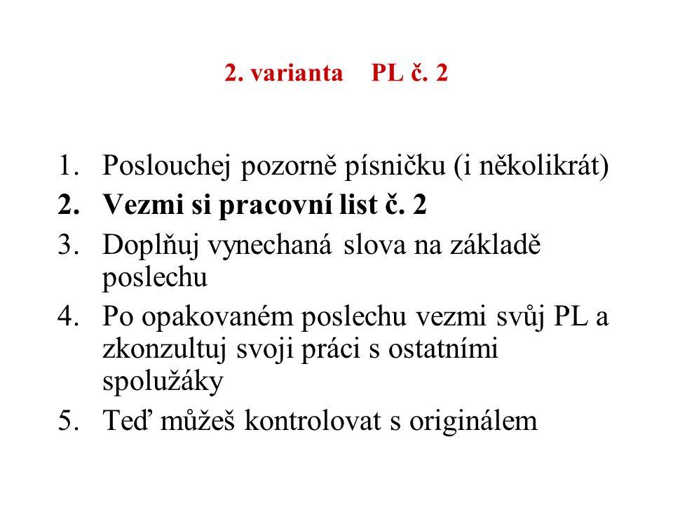 2. varianta PL č. 2 1.Poslouchej pozorně písničku (i několikrát) 2.Vezmi si pracovní list č. 2 3.Doplňuj vynechaná slova na základě poslechu 4.Po opak