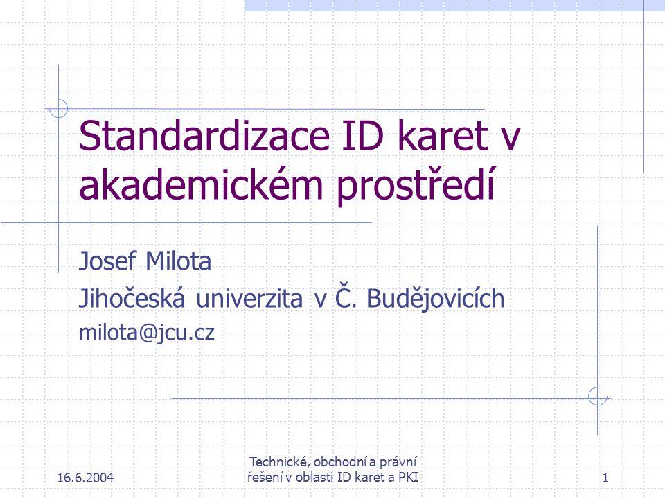 16.6.2004 Technické, obchodní a právní řešení v oblasti ID karet a PKI1 Standardizace ID karet v akademickém prostředí Josef Milota Jihočeská univerzita v Č.