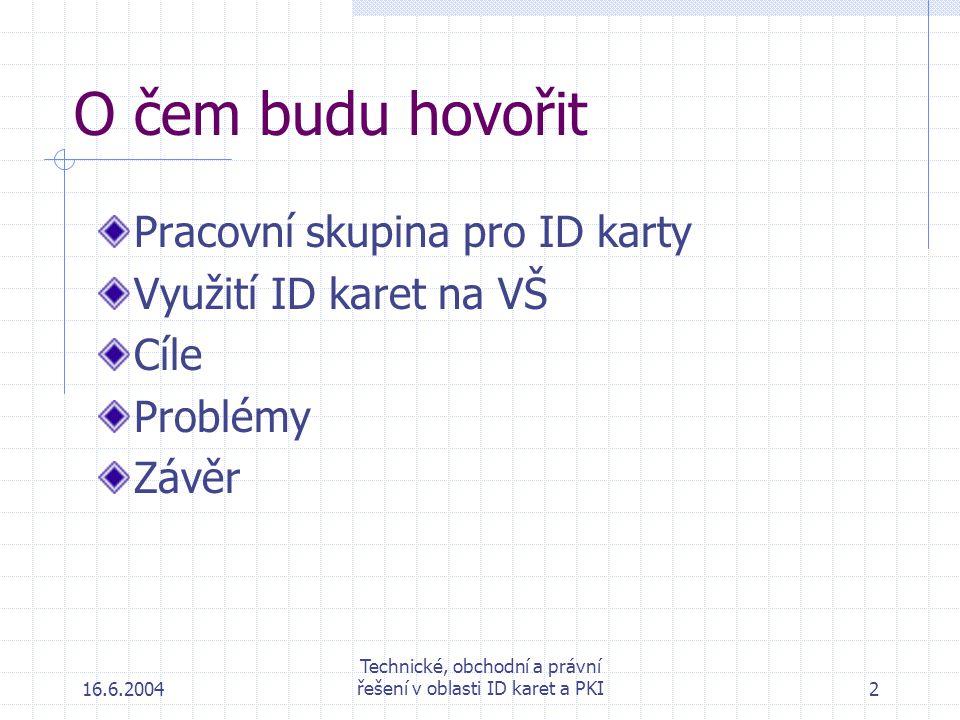 16.6.2004 Technické, obchodní a právní řešení v oblasti ID karet a PKI2 O čem budu hovořit Pracovní skupina pro ID karty Využití ID karet na VŠ Cíle Problémy Závěr