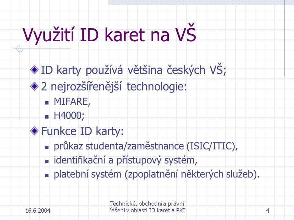 16.6.2004 Technické, obchodní a právní řešení v oblasti ID karet a PKI4 Využití ID karet na VŠ ID karty používá většina českých VŠ; 2 nejrozšířenější technologie: MIFARE, H4000; Funkce ID karty: průkaz studenta/zaměstnance (ISIC/ITIC), identifikační a přístupový systém, platební systém (zpoplatnění některých služeb).