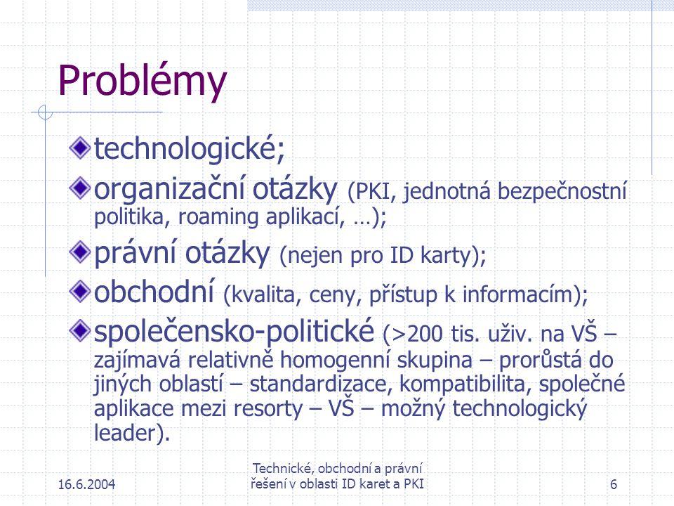 16.6.2004 Technické, obchodní a právní řešení v oblasti ID karet a PKI6 Problémy technologické; organizační otázky (PKI, jednotná bezpečnostní politika, roaming aplikací, …); právní otázky (nejen pro ID karty); obchodní (kvalita, ceny, přístup k informacím); společensko-politické (>200 tis.